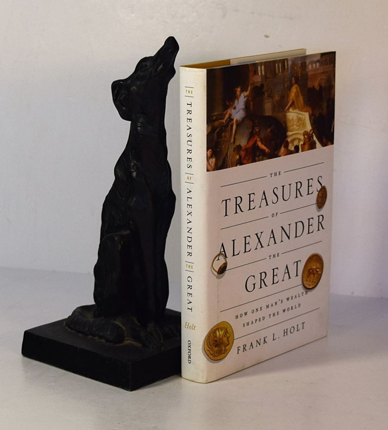 THE TREASURES OF ALEXANDER THE GREAT. How One Man's Wealth Shaped The World. Frank HOLT.